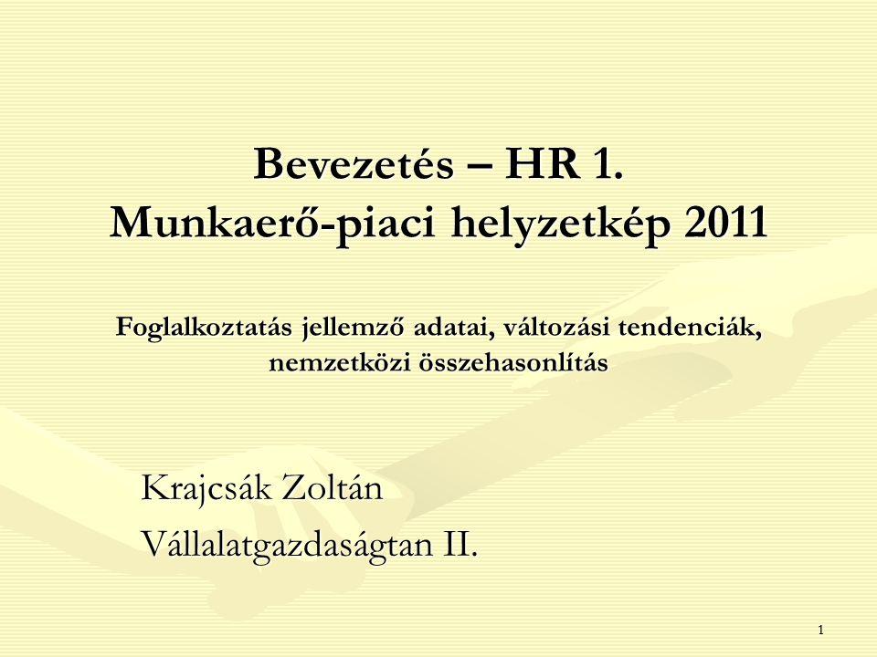 11 Bevezetés – HR 1. Munkaerő-piaci helyzetkép 2011 Foglalkoztatás jellemző adatai, változási tendenciák, nemzetközi összehasonlítás Foglalkoztatás je