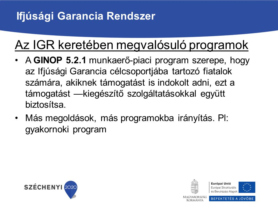 Ifjúsági Garancia Rendszer 25 év alatti sem nem tanuló, sem nem dolgozó fiatal Munkaügyi Kirendeltség Ifjúsági Garancia Ajánlat GINOP 5.2.1 Egyéb megoldás pl: támogatás nélküli elhelyezkedés, gyakornoki program stb.