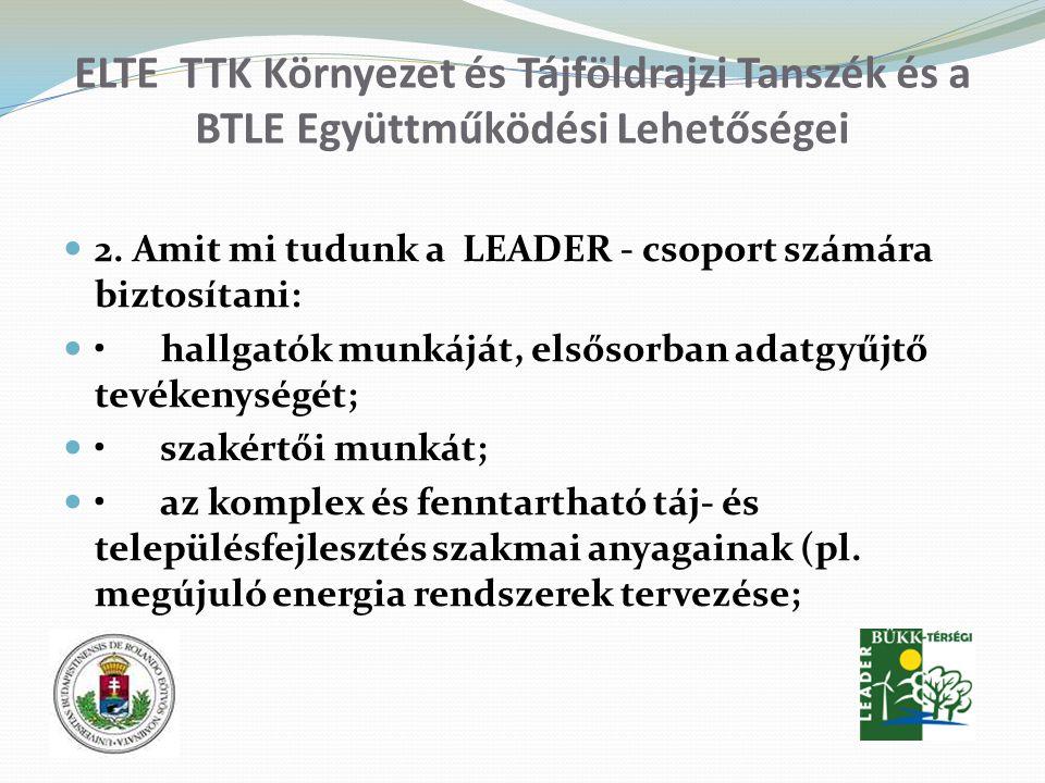 ELTE TTK Környezet és Tájföldrajzi Tanszék és a BTLE Együttműködési Lehetőségei 2. Amit mi tudunk a LEADER - csoport számára biztosítani: hallgatók mu