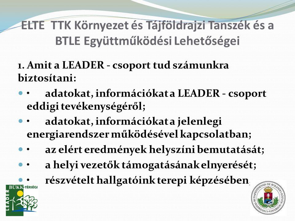 ELTE TTK Környezet és Tájföldrajzi Tanszék és a BTLE Együttműködési Lehetőségei 1. Amit a LEADER - csoport tud számunkra biztosítani: adatokat, inform