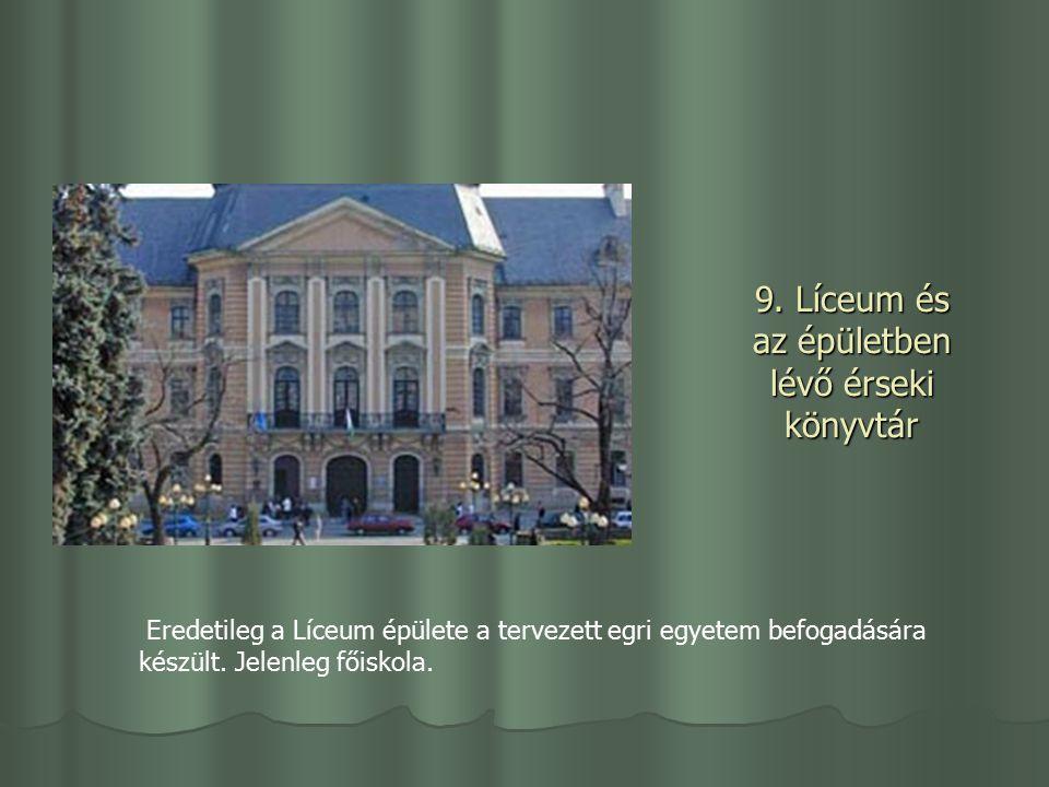 9. Líceum és az épületben lévő érseki könyvtár Eredetileg a Líceum épülete a tervezett egri egyetem befogadására készült. Jelenleg főiskola.