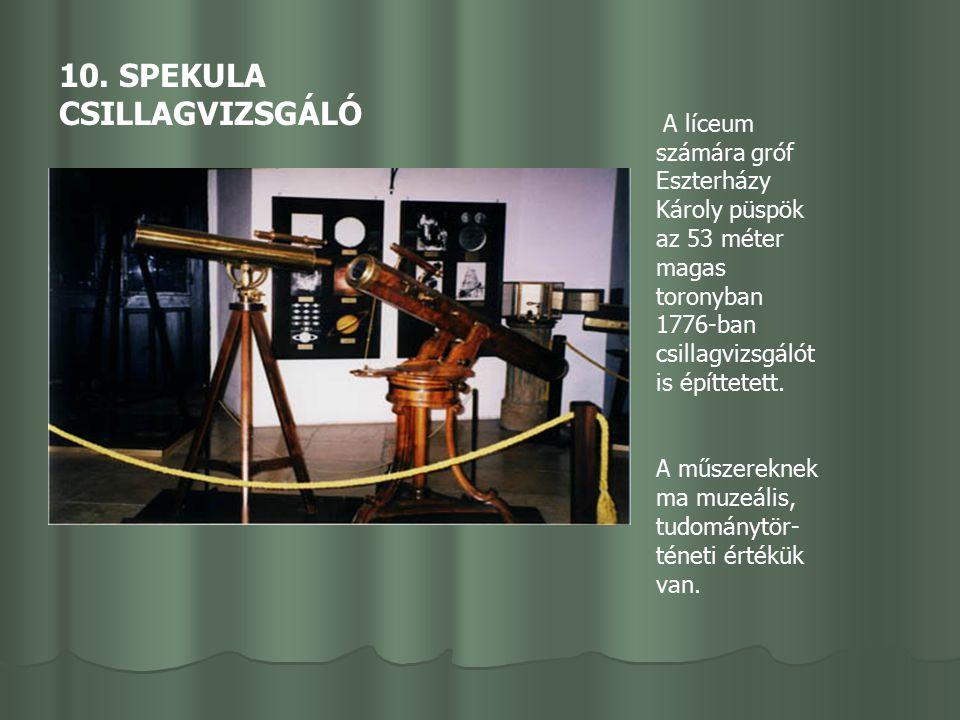 10. SPEKULA CSILLAGVIZSGÁLÓ A líceum számára gróf Eszterházy Károly püspök az 53 méter magas toronyban 1776-ban csillagvizsgálót is építtetett. A műsz