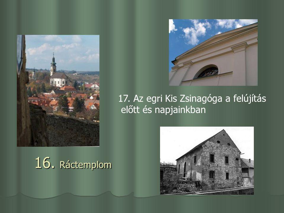 16. Ráctemplom 17. Az egri Kis Zsinagóga a felújítás előtt és napjainkban