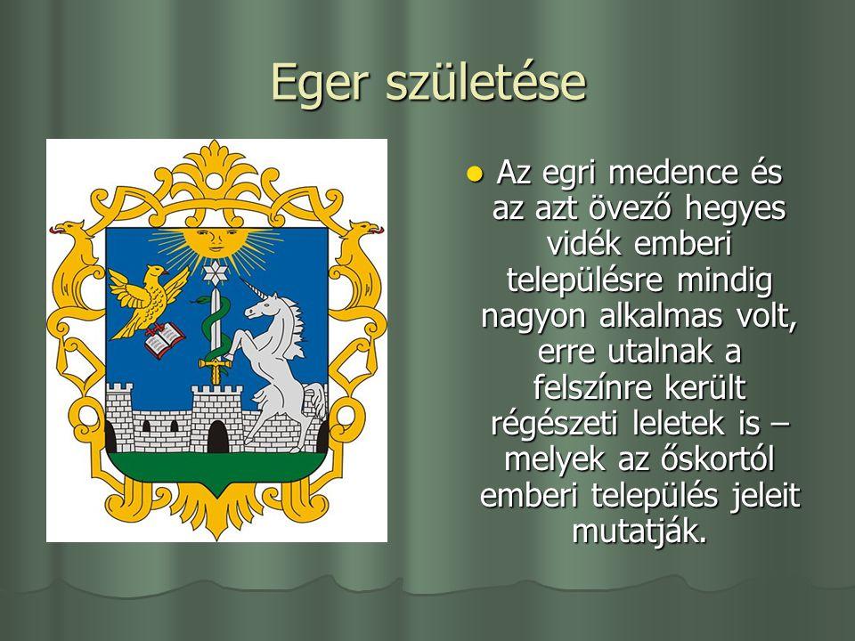 Eger születése Az egri medence és az azt övező hegyes vidék emberi településre mindig nagyon alkalmas volt, erre utalnak a felszínre került régészeti