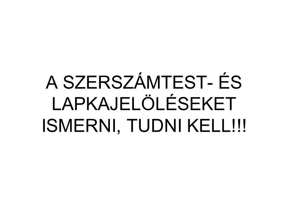 A SZERSZÁMTEST- ÉS LAPKAJELÖLÉSEKET ISMERNI, TUDNI KELL!!!