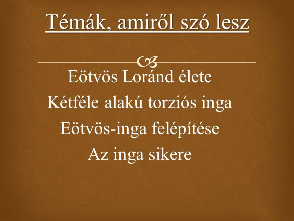  Eötvös Loránd élete Kétféle alakú torziós inga Eötvös-inga felépítése Az inga sikere Témák, amiről szó lesz
