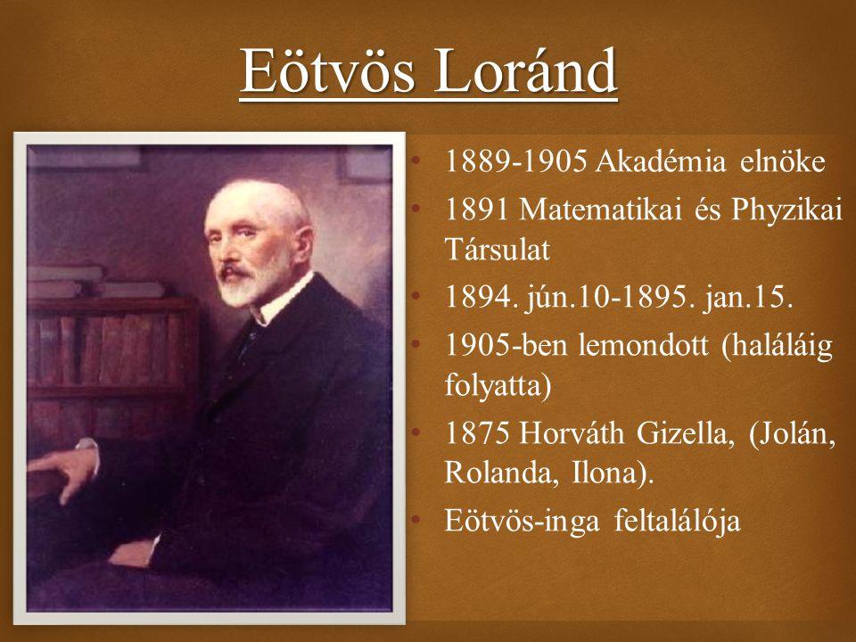  1889-1905 Akadémia elnöke 1891 Matematikai és Phyzikai Társulat 1894. jún.10-1895. jan.15. 1905-ben lemondott (haláláig folyatta) 1875 Horváth Gizel