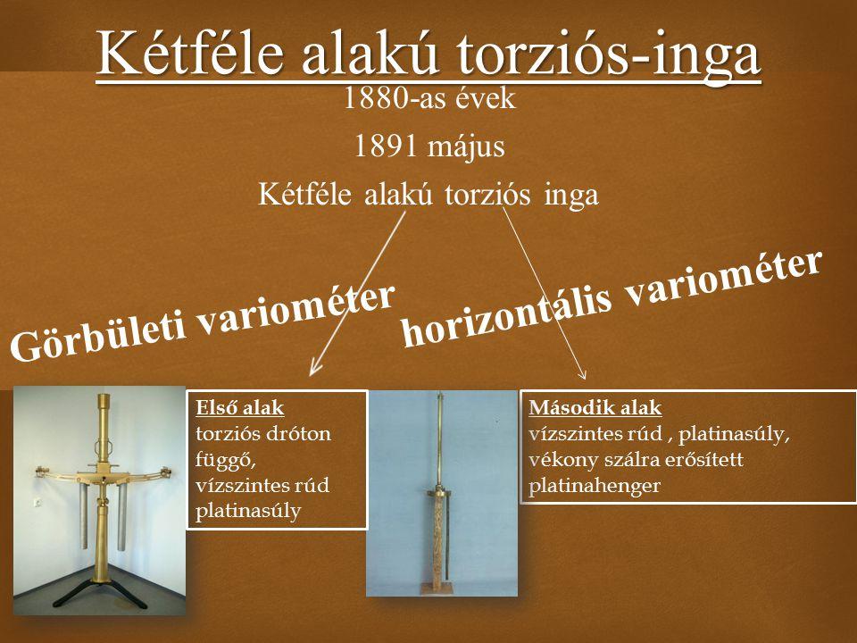  1880-as évek 1891 május Kétféle alakú torziós inga Kétféle alakú torziós-inga Második alak vízszintes rúd, platinasúly, vékony szálra erősített plat