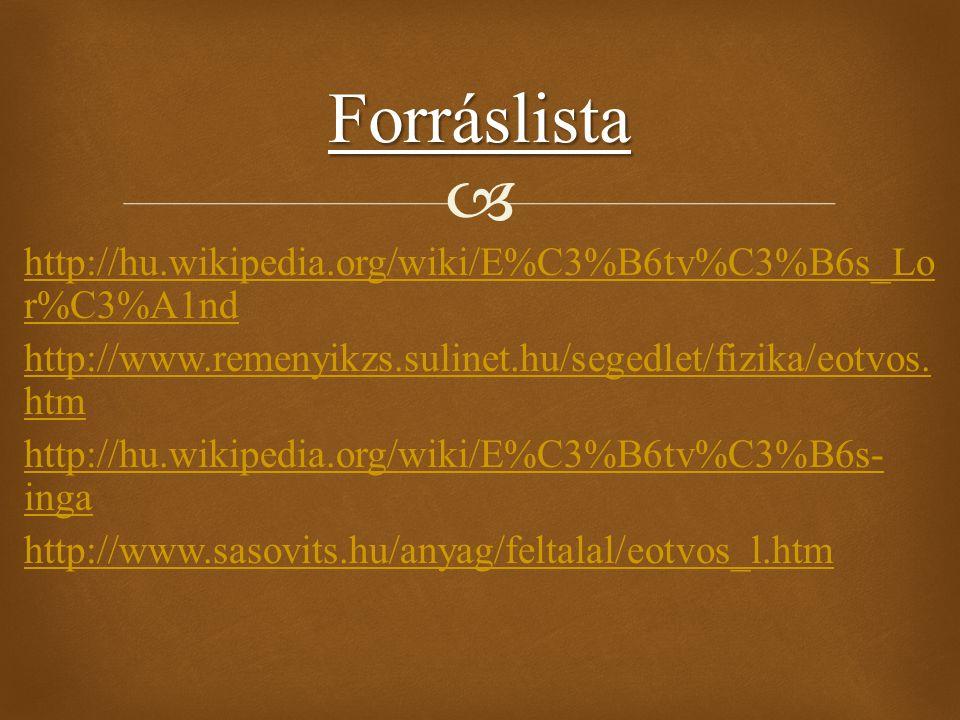  http://hu.wikipedia.org/wiki/E%C3%B6tv%C3%B6s_Lo r%C3%A1nd http://www.remenyikzs.sulinet.hu/segedlet/fizika/eotvos. htm http://hu.wikipedia.org/wiki