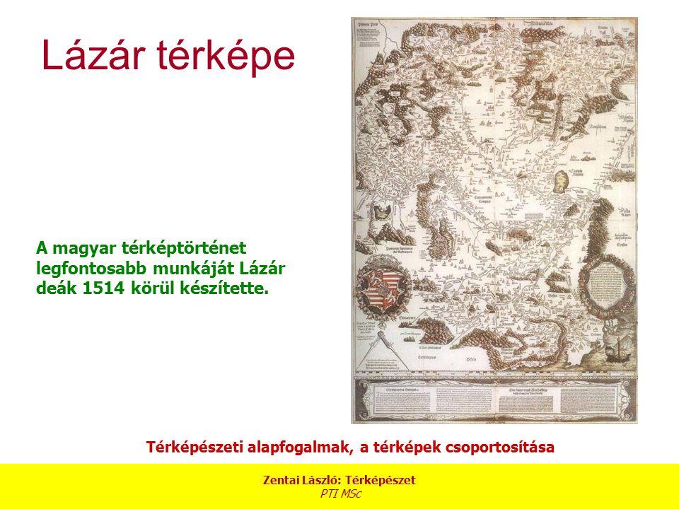 Zentai László: Térképészet PTI MSc Térképészeti alapfogalmak, a térképek csoportosítása Lázár térképe A magyar térképtörténet legfontosabb munkáját Lá