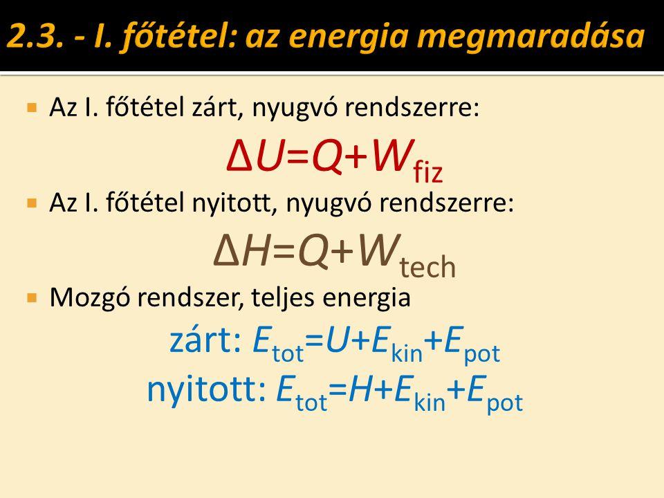  Az I. főtétel zárt, nyugvó rendszerre: ΔU=Q+W fiz  Az I. főtétel nyitott, nyugvó rendszerre: ΔH=Q+W tech  Mozgó rendszer, teljes energia zárt: E t