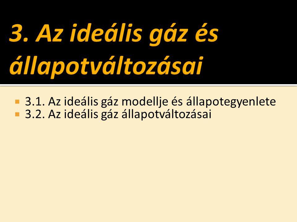  3.1. Az ideális gáz modellje és állapotegyenlete  3.2. Az ideális gáz állapotváltozásai