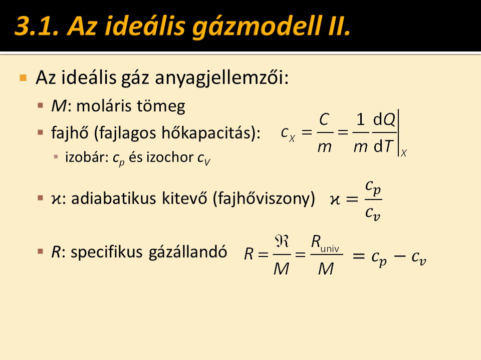  Az ideális gáz anyagjellemzői:  M: moláris tömeg  fajhő (fajlagos hőkapacitás): ▪ izobár: c p és izochor c V  ϰ : adiabatikus kitevő (fajhőviszon