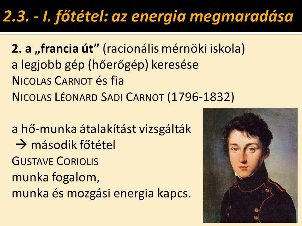 """2. a """"francia út"""" (racionális mérnöki iskola) a legjobb gép (hőerőgép) keresése N ICOLAS C ARNOT és fia N ICOLAS L ÉONARD S ADI C ARNOT (1796-1832) a"""