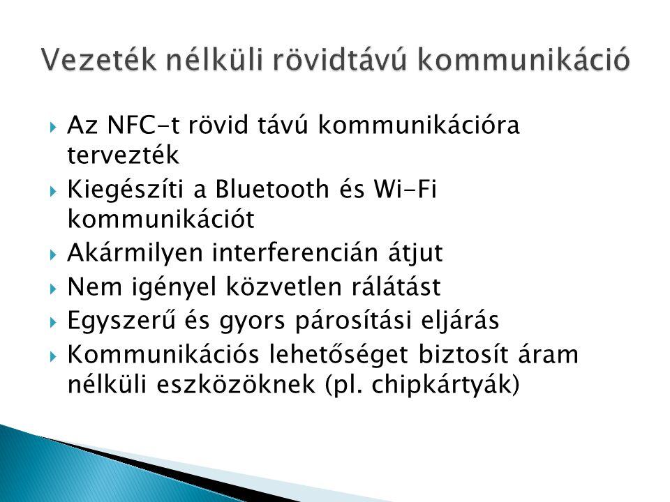  Az NFC-t rövid távú kommunikációra tervezték  Kiegészíti a Bluetooth és Wi-Fi kommunikációt  Akármilyen interferencián átjut  Nem igényel közvetlen rálátást  Egyszerű és gyors párosítási eljárás  Kommunikációs lehetőséget biztosít áram nélküli eszközöknek (pl.