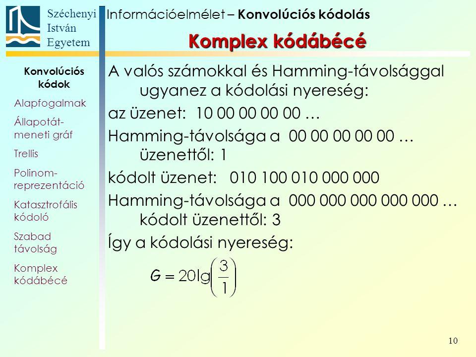 Széchenyi István Egyetem 10 A valós számokkal és Hamming-távolsággal ugyanez a kódolási nyereség: az üzenet: 10 00 00 00 00 … Hamming-távolsága a 00 00 00 00 00 … üzenettől: 1 kódolt üzenet: 010 100 010 000 000 Hamming-távolsága a 000 000 000 000 000 … kódolt üzenettől: 3 Így a kódolási nyereség: Információelmélet – Konvolúciós kódolás Konvolúciós kódok Alapfogalmak Állapotát- meneti gráf Trellis Polinom- reprezentáció Katasztrofális kódoló Szabad távolság Komplex kódábécé
