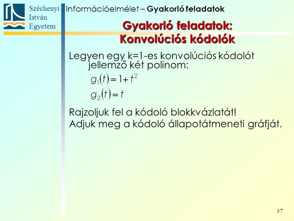 Széchenyi István Egyetem 37 Gyakorló feladatok: Konvolúciós kódolók Legyen egy k=1-es konvolúciós kódolót jellemző két polinom: Rajzoljuk fel a kódoló blokkvázlatát.