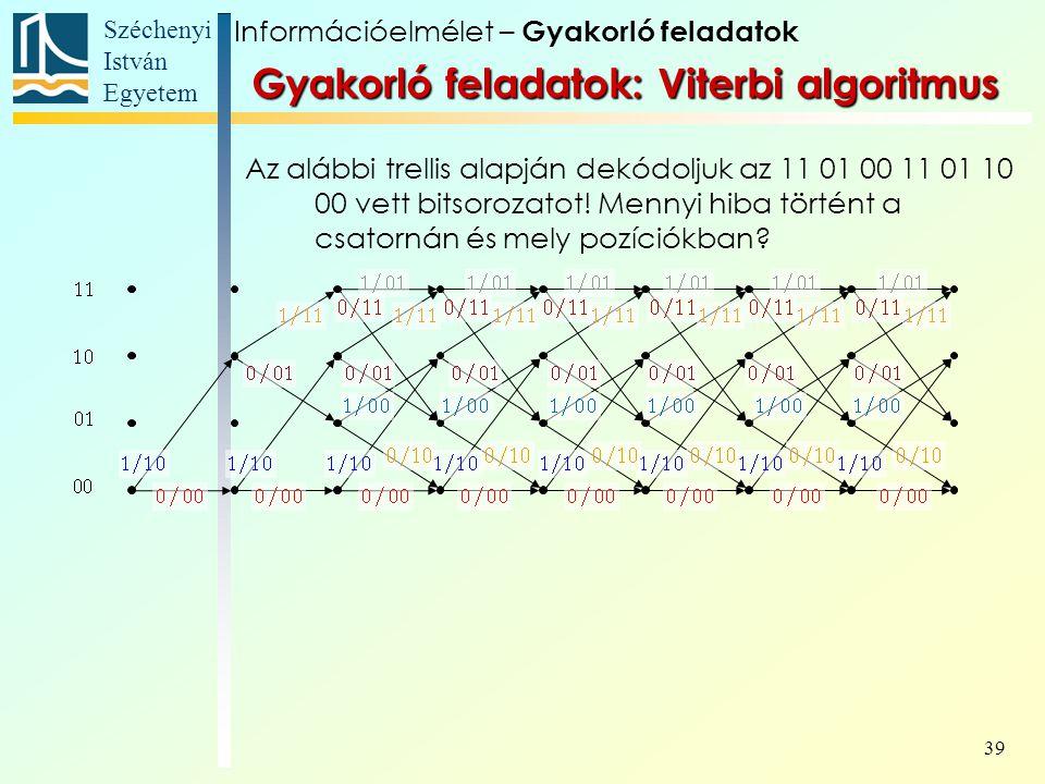 Széchenyi István Egyetem 39 Gyakorló feladatok: Viterbi algoritmus Az alábbi trellis alapján dekódoljuk az 11 01 00 11 01 10 00 vett bitsorozatot.