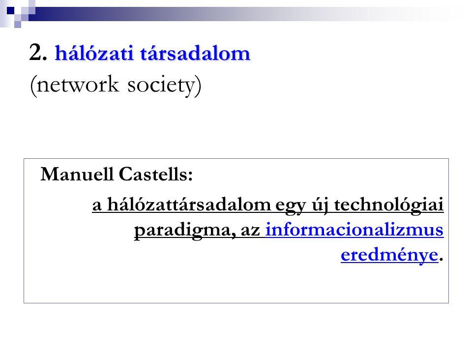 hálózati társadalom 2. hálózati társadalom (network society) Manuell Castells: a hálózattársadalom egy új technológiai paradigma, az informacionalizmu