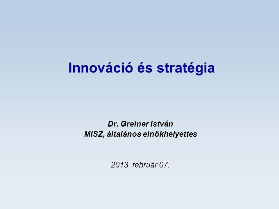 Innováció és stratégia Dr. Greiner István MISZ, általános elnökhelyettes 2013. február 07.