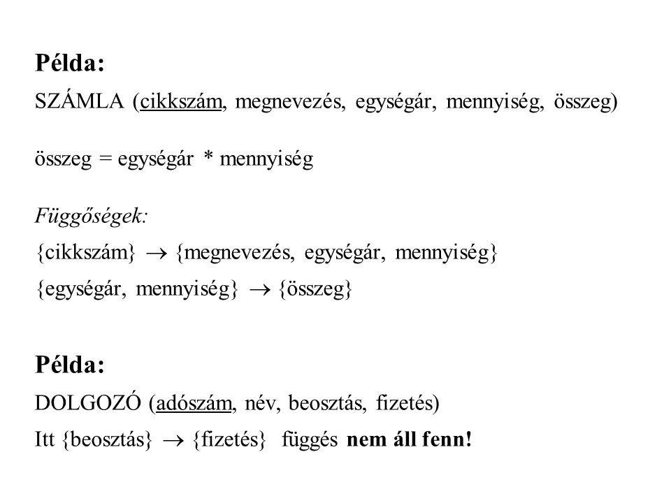 Példa: SZÁMLA (cikkszám, megnevezés, egységár, mennyiség, összeg) összeg = egységár * mennyiség Függőségek: {cikkszám}  {megnevezés, egységár, mennyiség} {egységár, mennyiség}  {összeg} Példa: DOLGOZÓ (adószám, név, beosztás, fizetés) Itt {beosztás}  {fizetés} függés nem áll fenn!