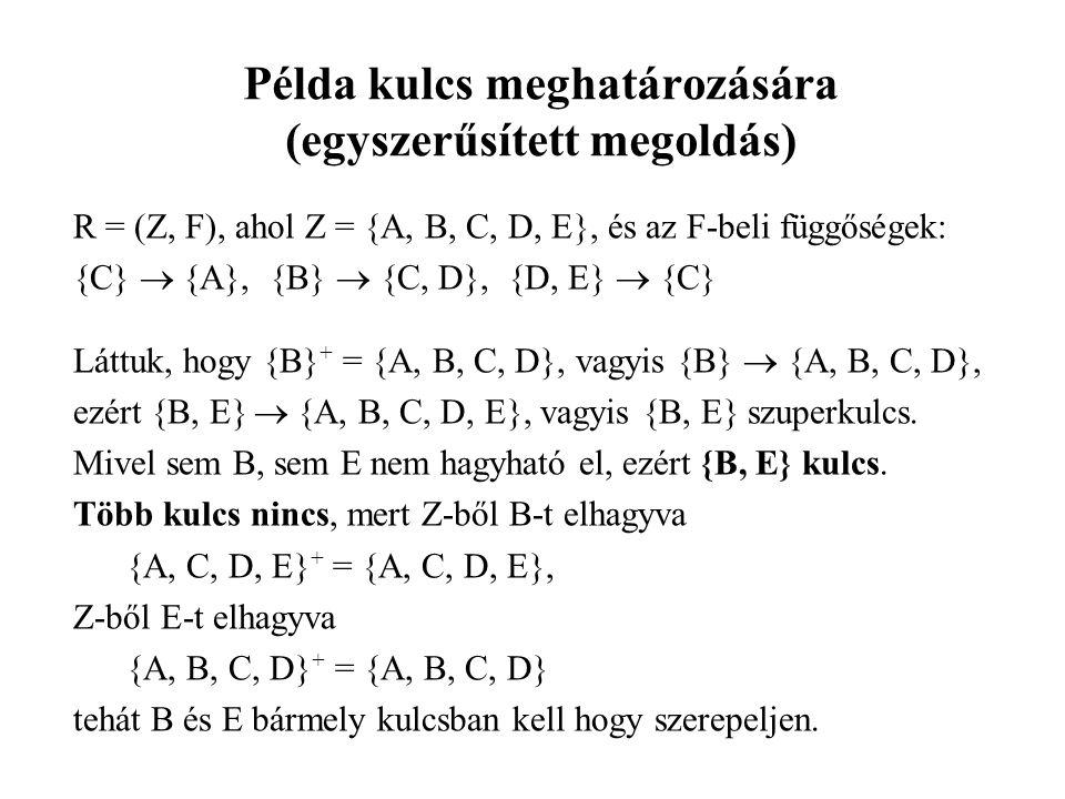 Példa kulcs meghatározására (egyszerűsített megoldás) R = (Z, F), ahol Z = {A, B, C, D, E}, és az F-beli függőségek: {C}  {A}, {B}  {C, D}, {D, E}  {C} Láttuk, hogy {B} + = {A, B, C, D}, vagyis {B}  {A, B, C, D}, ezért {B, E}  {A, B, C, D, E}, vagyis {B, E} szuperkulcs.