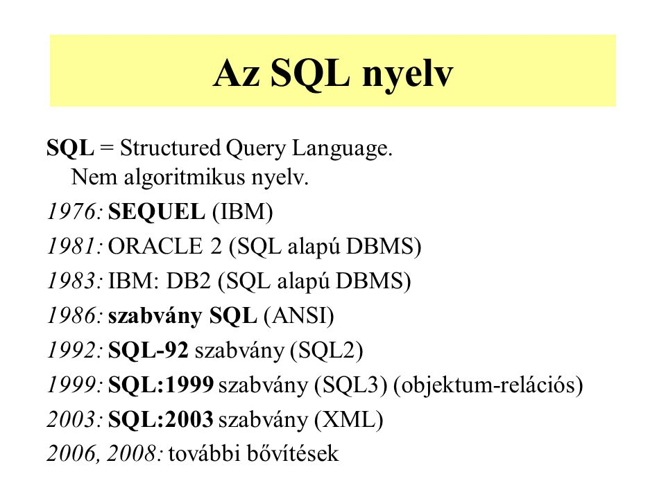 Az SQL nyelv SQL = Structured Query Language. Nem algoritmikus nyelv. 1976: SEQUEL (IBM) 1981: ORACLE 2 (SQL alapú DBMS) 1983: IBM: DB2 (SQL alapú DBM