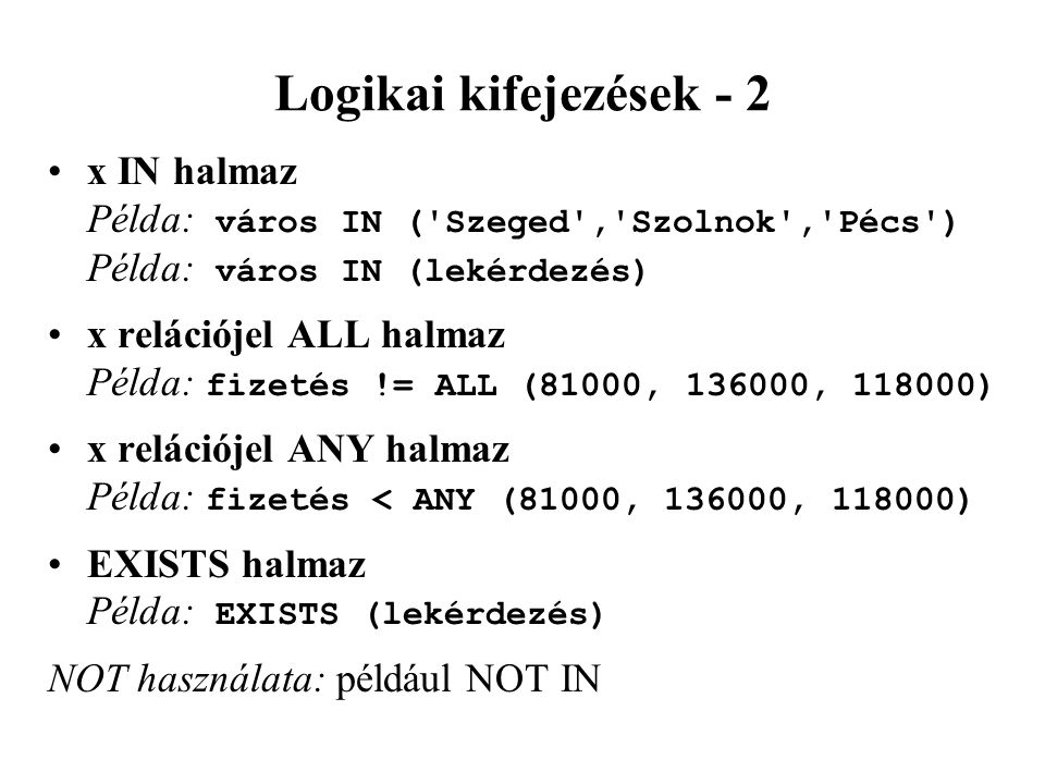 Logikai kifejezések - 2 x IN halmaz Példa: város IN ( Szeged , Szolnok , Pécs ) Példa: város IN (lekérdezés) x relációjel ALL halmaz Példa: fizetés != ALL (81000, 136000, 118000) x relációjel ANY halmaz Példa: fizetés < ANY (81000, 136000, 118000) EXISTS halmaz Példa: EXISTS (lekérdezés) NOT használata: például NOT IN