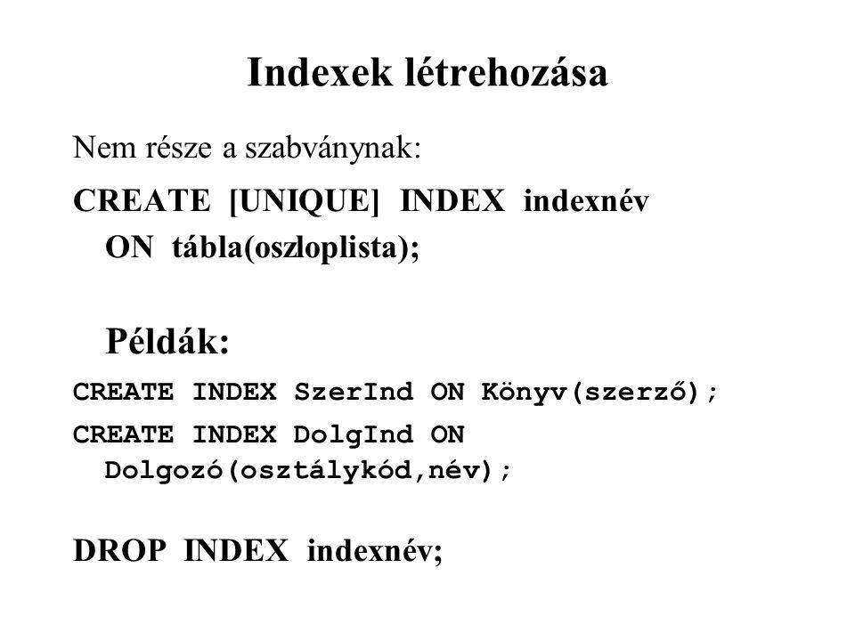 Indexek létrehozása Nem része a szabványnak: CREATE [UNIQUE] INDEX indexnév ON tábla(oszloplista); Példák: CREATE INDEX SzerInd ON Könyv(szerző); CREATE INDEX DolgInd ON Dolgozó(osztálykód,név); DROP INDEX indexnév;