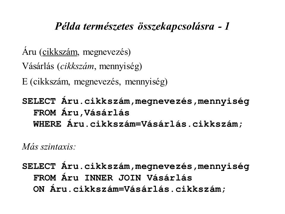 Példa természetes összekapcsolásra - 1 Áru (cikkszám, megnevezés) Vásárlás (cikkszám, mennyiség) E (cikkszám, megnevezés, mennyiség) SELECT Áru.cikkszám,megnevezés,mennyiség FROM Áru,Vásárlás WHERE Áru.cikkszám=Vásárlás.cikkszám; Más szintaxis: SELECT Áru.cikkszám,megnevezés,mennyiség FROM Áru INNER JOIN Vásárlás ON Áru.cikkszám=Vásárlás.cikkszám;