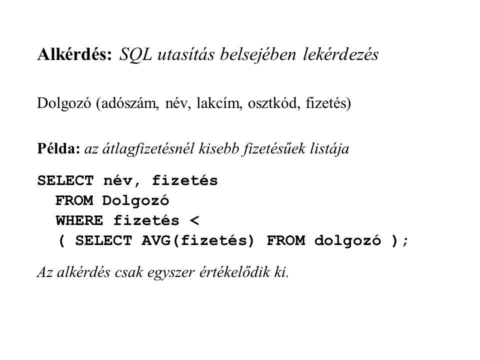 Alkérdés: SQL utasítás belsejében lekérdezés Dolgozó (adószám, név, lakcím, osztkód, fizetés) Példa: az átlagfizetésnél kisebb fizetésűek listája SELECT név, fizetés FROM Dolgozó WHERE fizetés < ( SELECT AVG(fizetés) FROM dolgozó ); Az alkérdés csak egyszer értékelődik ki.
