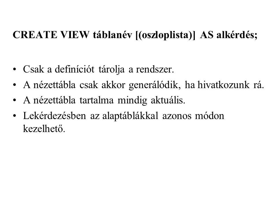 CREATE VIEW táblanév [(oszloplista)] AS alkérdés; Csak a definíciót tárolja a rendszer.