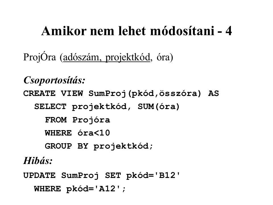 Amikor nem lehet módosítani - 4 ProjÓra (adószám, projektkód, óra) Csoportosítás: CREATE VIEW SumProj(pkód,összóra) AS SELECT projektkód, SUM(óra) FROM Projóra WHERE óra<10 GROUP BY projektkód; Hibás: UPDATE SumProj SET pkód= B12 WHERE pkód= A12 ;