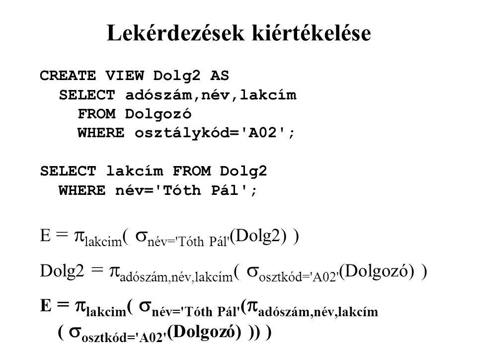 Lekérdezések kiértékelése CREATE VIEW Dolg2 AS SELECT adószám,név,lakcím FROM Dolgozó WHERE osztálykód= A02 ; SELECT lakcím FROM Dolg2 WHERE név= Tóth Pál ; E =  lakcim (  név= Tóth Pál (Dolg2) ) Dolg2 =  adószám,név,lakcím (  osztkód= A02 (Dolgozó) ) E =  lakcim (  név= Tóth Pál (  adószám,név,lakcím (  osztkód= A02 (Dolgozó) )) )