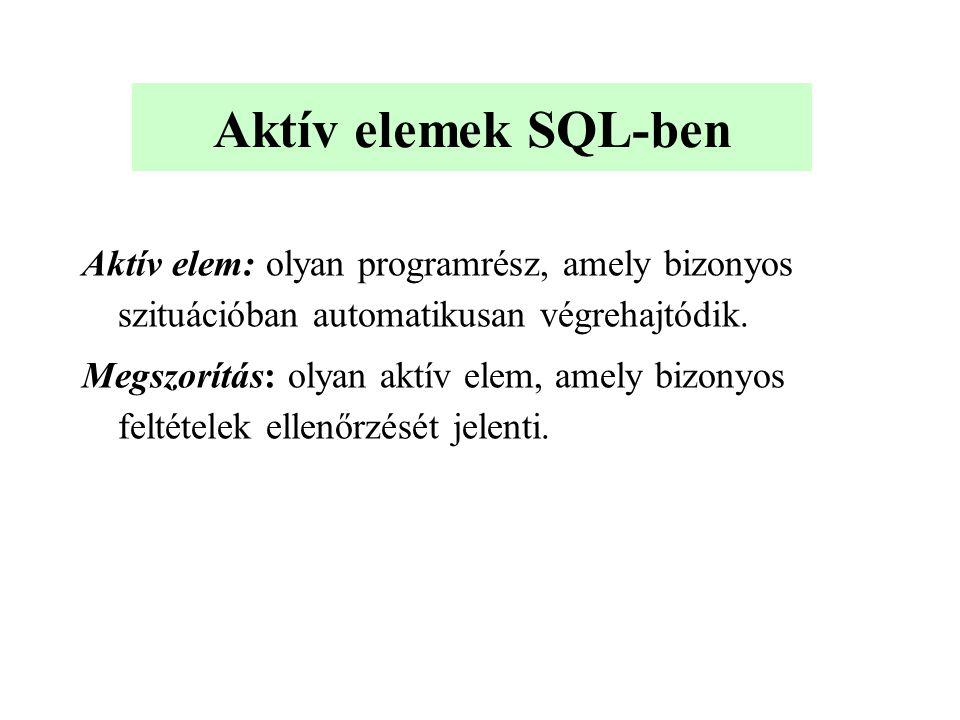 Aktív elemek SQL-ben Aktív elem: olyan programrész, amely bizonyos szituációban automatikusan végrehajtódik.