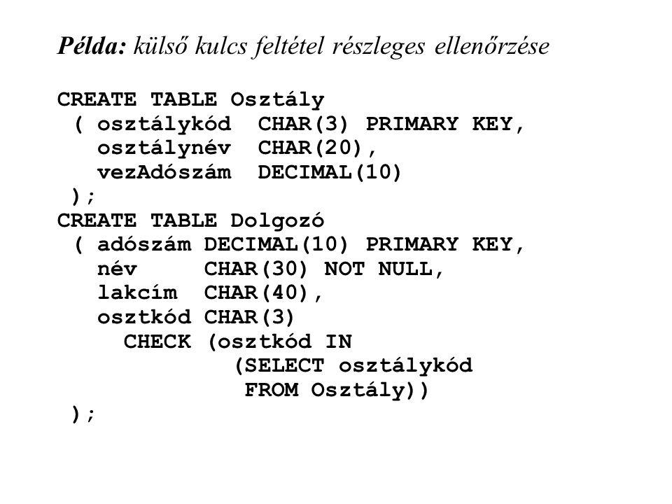 Példa: külső kulcs feltétel részleges ellenőrzése CREATE TABLE Osztály ( osztálykód CHAR(3) PRIMARY KEY, osztálynév CHAR(20), vezAdószám DECIMAL(10) ); CREATE TABLE Dolgozó ( adószám DECIMAL(10) PRIMARY KEY, név CHAR(30) NOT NULL, lakcím CHAR(40), osztkód CHAR(3) CHECK (osztkód IN (SELECT osztálykód FROM Osztály)) );