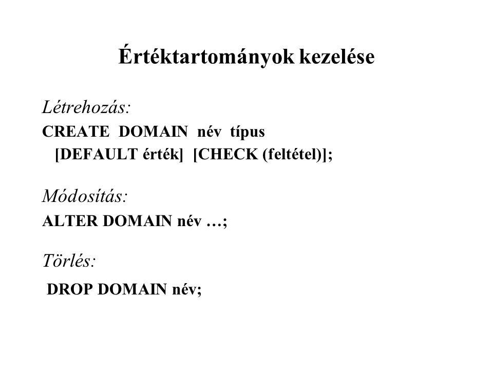 Értéktartományok kezelése Létrehozás: CREATE DOMAIN név típus [DEFAULT érték] [CHECK (feltétel)]; Módosítás: ALTER DOMAIN név …; Törlés: DROP DOMAIN név;