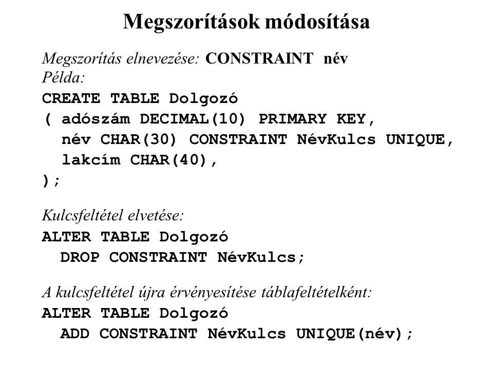 Megszorítások módosítása Megszorítás elnevezése: CONSTRAINT név Példa: CREATE TABLE Dolgozó ( adószám DECIMAL(10) PRIMARY KEY, név CHAR(30) CONSTRAINT NévKulcs UNIQUE, lakcím CHAR(40), ); Kulcsfeltétel elvetése: ALTER TABLE Dolgozó DROP CONSTRAINT NévKulcs; A kulcsfeltétel újra érvényesítése táblafeltételként: ALTER TABLE Dolgozó ADD CONSTRAINT NévKulcs UNIQUE(név);