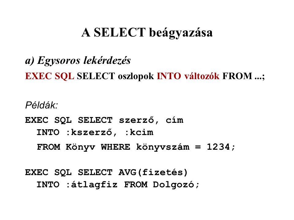 A SELECT beágyazása a) Egysoros lekérdezés EXEC SQL SELECT oszlopok INTO változók FROM...; Példák: EXEC SQL SELECT szerző, cím INTO :kszerző, :kcim FROM Könyv WHERE könyvszám = 1234; EXEC SQL SELECT AVG(fizetés) INTO :átlagfiz FROM Dolgozó;