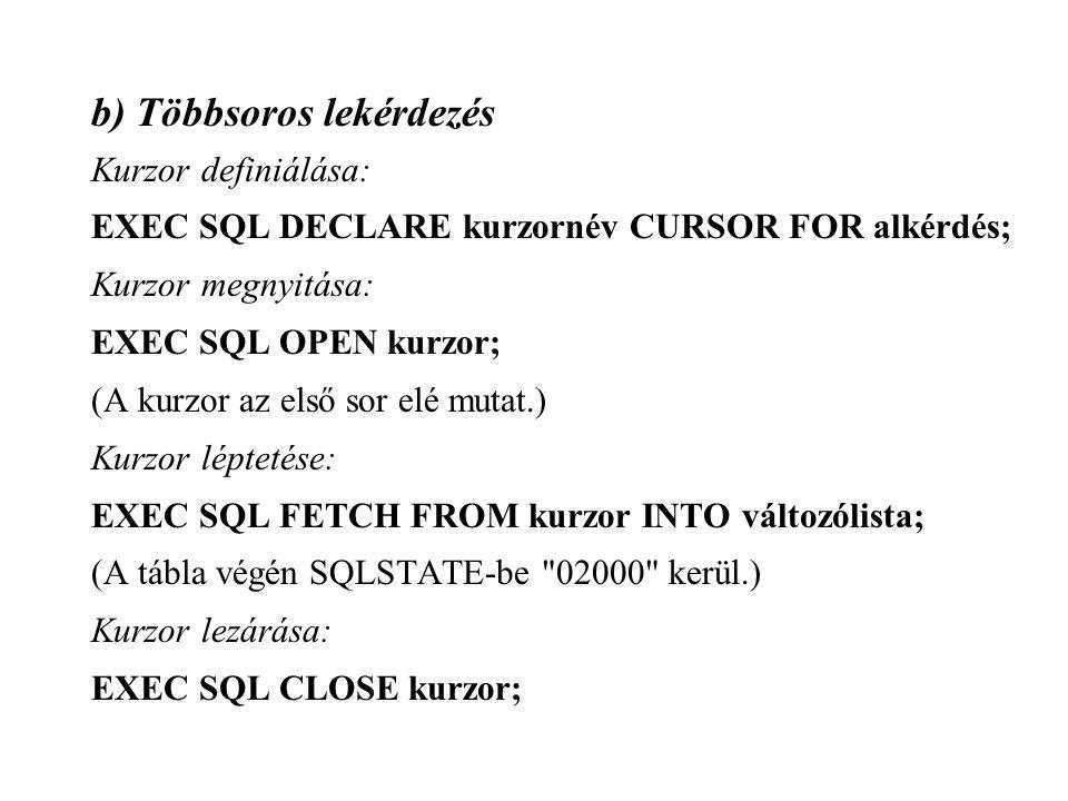 b) Többsoros lekérdezés Kurzor definiálása: EXEC SQL DECLARE kurzornév CURSOR FOR alkérdés; Kurzor megnyitása: EXEC SQL OPEN kurzor; (A kurzor az első sor elé mutat.) Kurzor léptetése: EXEC SQL FETCH FROM kurzor INTO változólista; (A tábla végén SQLSTATE-be 02000 kerül.) Kurzor lezárása: EXEC SQL CLOSE kurzor;