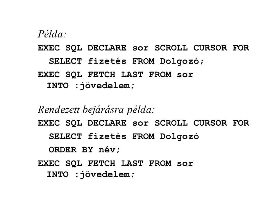 Példa: EXEC SQL DECLARE sor SCROLL CURSOR FOR SELECT fizetés FROM Dolgozó; EXEC SQL FETCH LAST FROM sor INTO :jövedelem; Rendezett bejárásra példa: EX