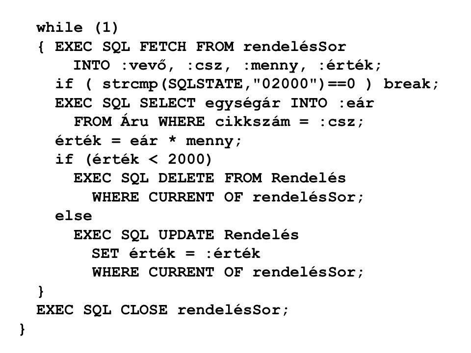while (1) { EXEC SQL FETCH FROM rendelésSor INTO :vevő, :csz, :menny, :érték; if ( strcmp(SQLSTATE, 02000 )==0 ) break; EXEC SQL SELECT egységár INTO :eár FROM Áru WHERE cikkszám = :csz; érték = eár * menny; if (érték < 2000) EXEC SQL DELETE FROM Rendelés WHERE CURRENT OF rendelésSor; else EXEC SQL UPDATE Rendelés SET érték = :érték WHERE CURRENT OF rendelésSor; } EXEC SQL CLOSE rendelésSor; }