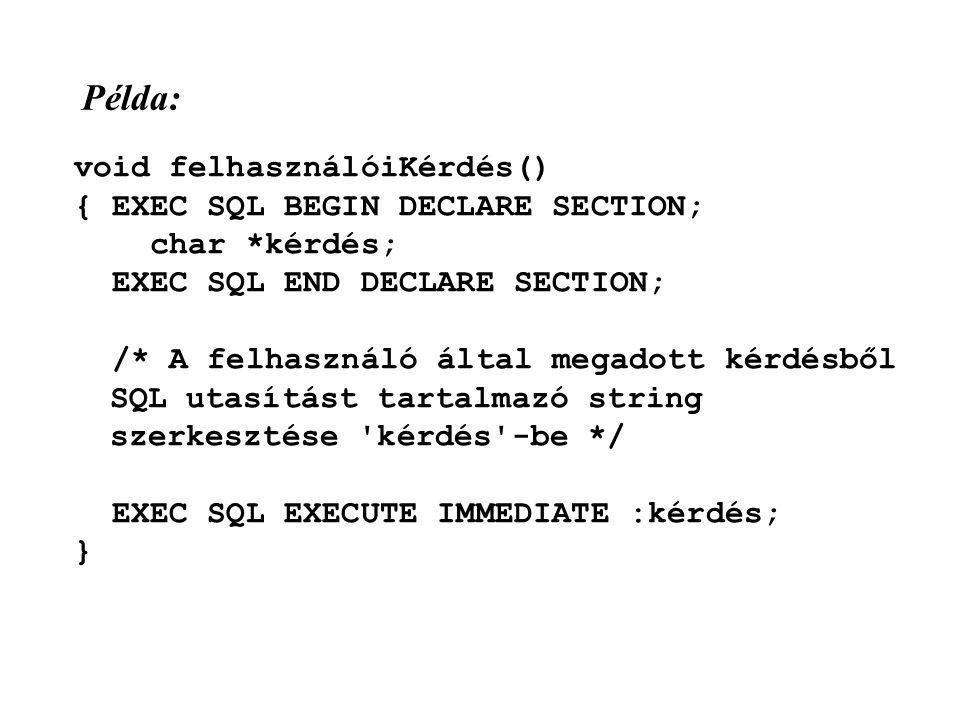 Példa: void felhasználóiKérdés() { EXEC SQL BEGIN DECLARE SECTION; char *kérdés; EXEC SQL END DECLARE SECTION; /* A felhasználó által megadott kérdésből SQL utasítást tartalmazó string szerkesztése kérdés -be */ EXEC SQL EXECUTE IMMEDIATE :kérdés; }