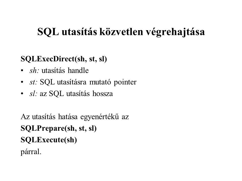 SQL utasítás közvetlen végrehajtása SQLExecDirect(sh, st, sl) sh: utasítás handle st: SQL utasításra mutató pointer sl: az SQL utasítás hossza Az utasítás hatása egyenértékű az SQLPrepare(sh, st, sl) SQLExecute(sh) párral.