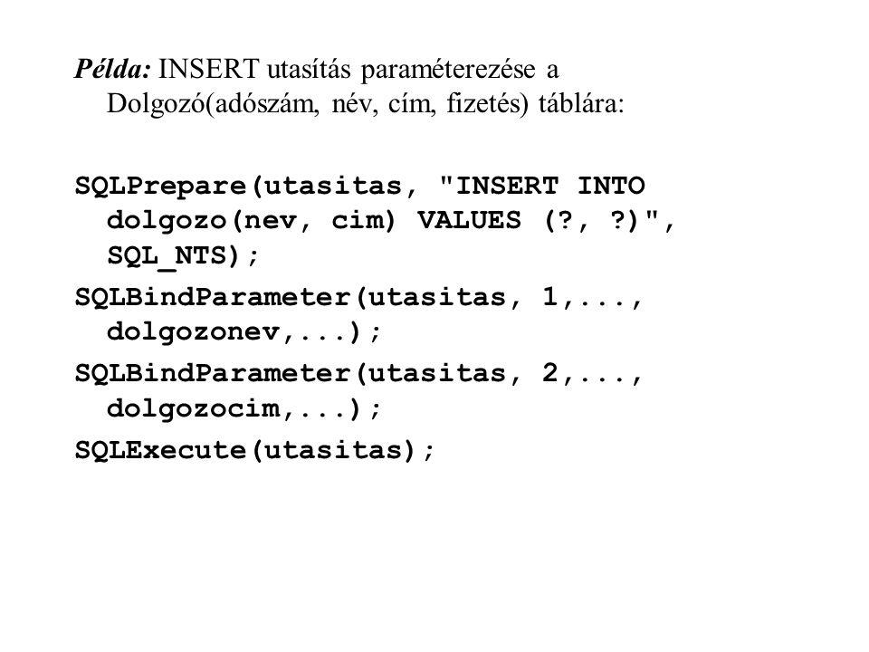 Példa: INSERT utasítás paraméterezése a Dolgozó(adószám, név, cím, fizetés) táblára: SQLPrepare(utasitas, INSERT INTO dolgozo(nev, cim) VALUES (?, ?) , SQL_NTS); SQLBindParameter(utasitas, 1,..., dolgozonev,...); SQLBindParameter(utasitas, 2,..., dolgozocim,...); SQLExecute(utasitas);