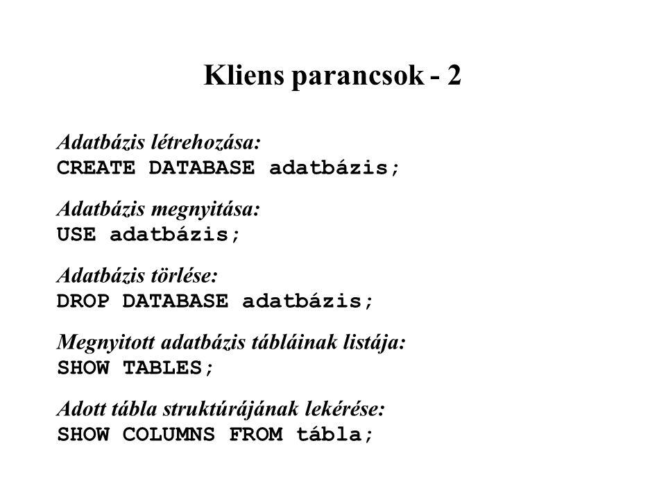 Kliens parancsok - 2 Adatbázis létrehozása: CREATE DATABASE adatbázis; Adatbázis megnyitása: USE adatbázis; Adatbázis törlése: DROP DATABASE adatbázis; Megnyitott adatbázis tábláinak listája: SHOW TABLES; Adott tábla struktúrájának lekérése: SHOW COLUMNS FROM tábla;