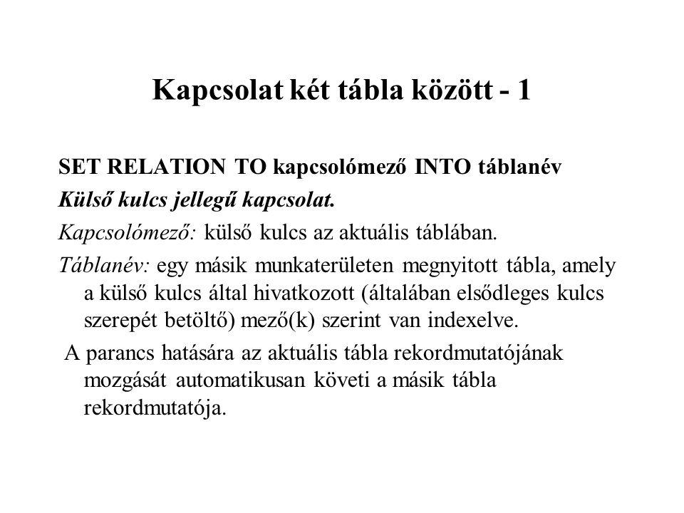 Kapcsolat két tábla között - 1 SET RELATION TO kapcsolómező INTO táblanév Külső kulcs jellegű kapcsolat.