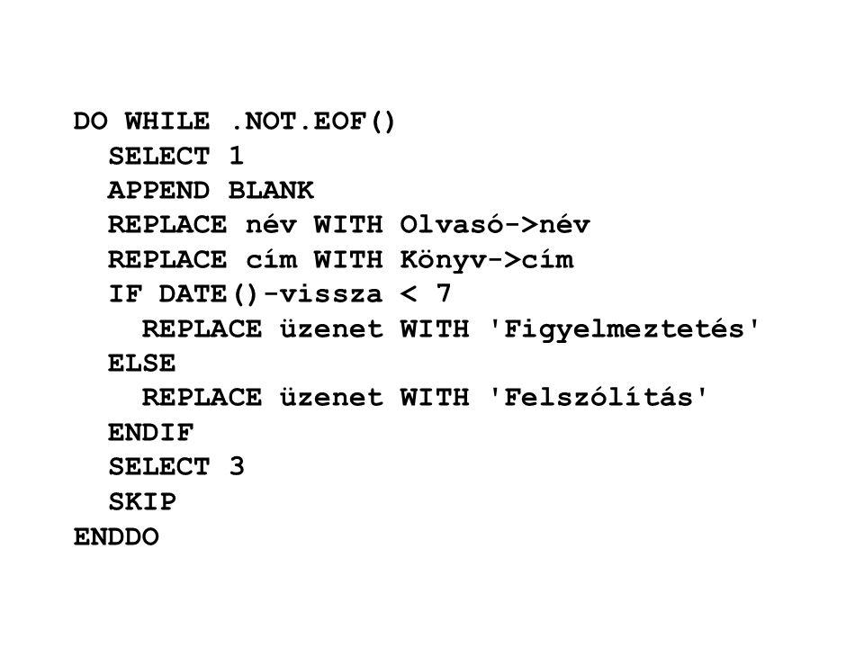 DO WHILE.NOT.EOF() SELECT 1 APPEND BLANK REPLACE név WITH Olvasó->név REPLACE cím WITH Könyv->cím IF DATE()-vissza < 7 REPLACE üzenet WITH Figyelmeztetés ELSE REPLACE üzenet WITH Felszólítás ENDIF SELECT 3 SKIP ENDDO