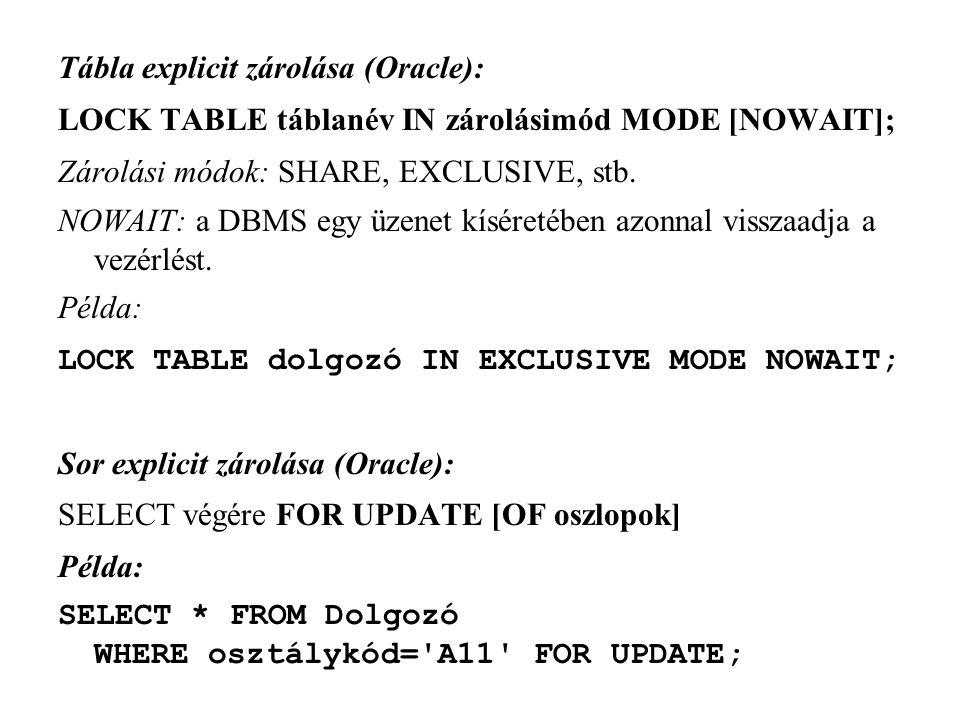 Tábla explicit zárolása (Oracle): LOCK TABLE táblanév IN zárolásimód MODE [NOWAIT]; Zárolási módok: SHARE, EXCLUSIVE, stb.