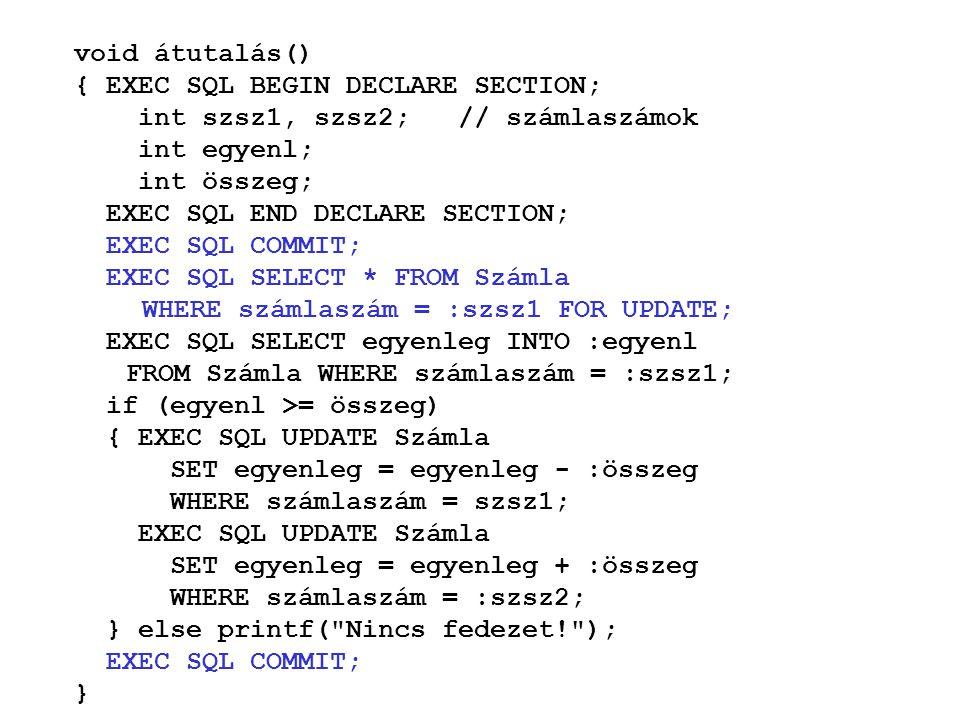 void átutalás() { EXEC SQL BEGIN DECLARE SECTION; int szsz1, szsz2; // számlaszámok int egyenl; int összeg; EXEC SQL END DECLARE SECTION; EXEC SQL COMMIT; EXEC SQL SELECT * FROM Számla WHERE számlaszám = :szsz1 FOR UPDATE; EXEC SQL SELECT egyenleg INTO :egyenl FROM Számla WHERE számlaszám = :szsz1; if (egyenl >= összeg) { EXEC SQL UPDATE Számla SET egyenleg = egyenleg - :összeg WHERE számlaszám = szsz1; EXEC SQL UPDATE Számla SET egyenleg = egyenleg + :összeg WHERE számlaszám = :szsz2; } else printf( Nincs fedezet! ); EXEC SQL COMMIT; }